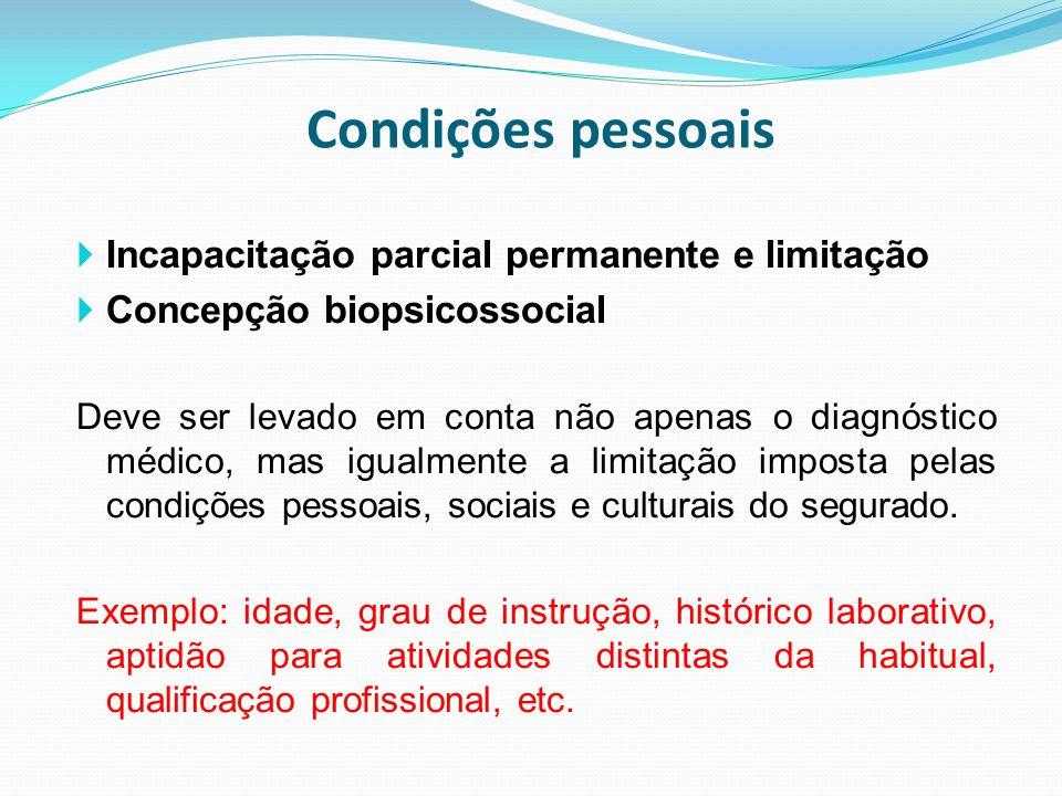 Condições pessoais  Incapacitação parcial permanente e limitação  Concepção biopsicossocial Deve ser levado em conta não apenas o diagnóstico médico
