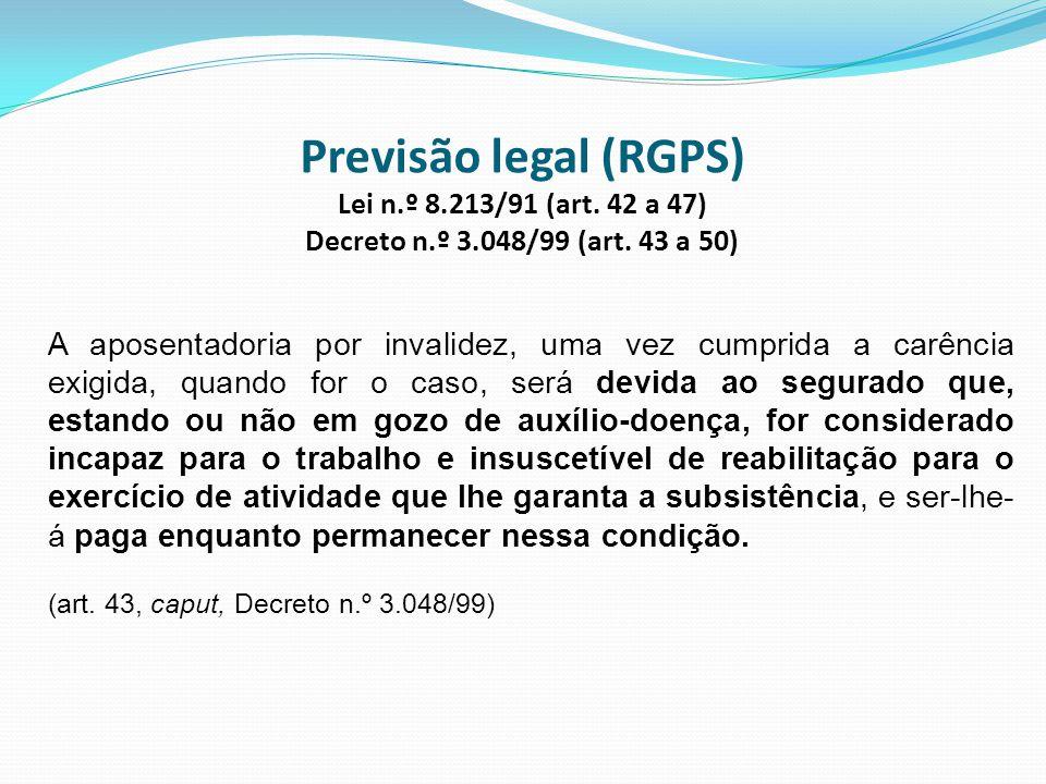 Previsão legal (RGPS) Lei n.º 8.213/91 (art. 42 a 47) Decreto n.º 3.048/99 (art. 43 a 50) A aposentadoria por invalidez, uma vez cumprida a carência e