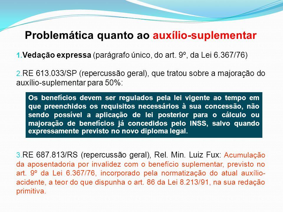 Problemática quanto ao auxílio-suplementar 1. Vedação expressa (parágrafo único, do art. 9º, da Lei 6.367/76) 2. RE 613.033/SP (repercussão geral), qu