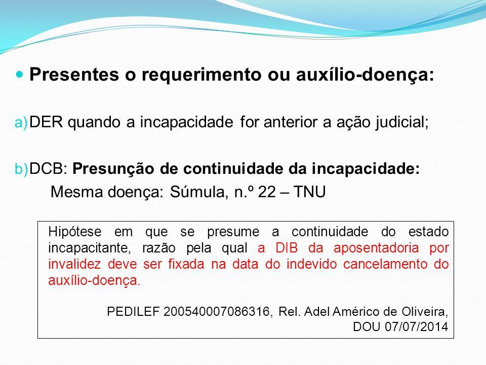 Presentes o requerimento ou auxílio-doença: a) DER quando a incapacidade for anterior a ação judicial; b) DCB: Presunção de continuidade da incapacida