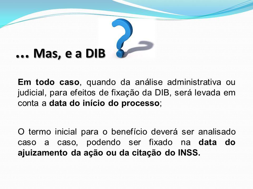Em todo caso, quando da análise administrativa ou judicial, para efeitos de fixação da DIB, será levada em conta a data do início do processo; O termo