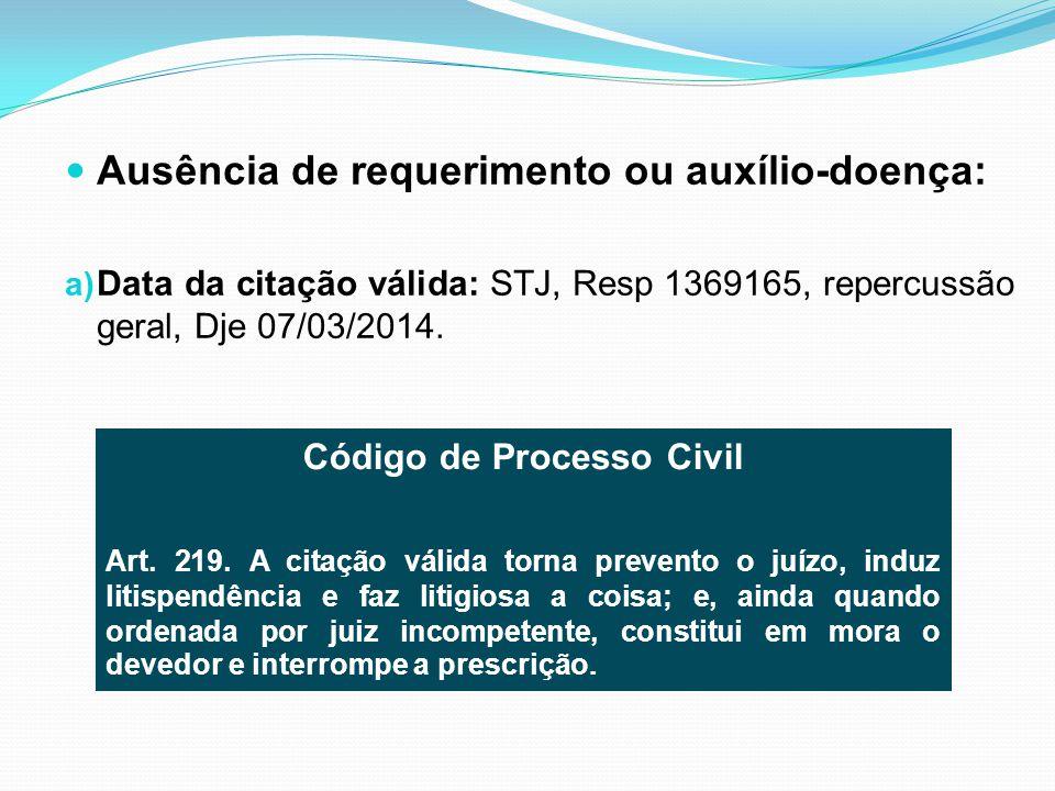 Ausência de requerimento ou auxílio-doença: a) Data da citação válida: STJ, Resp 1369165, repercussão geral, Dje 07/03/2014. Código de Processo Civil