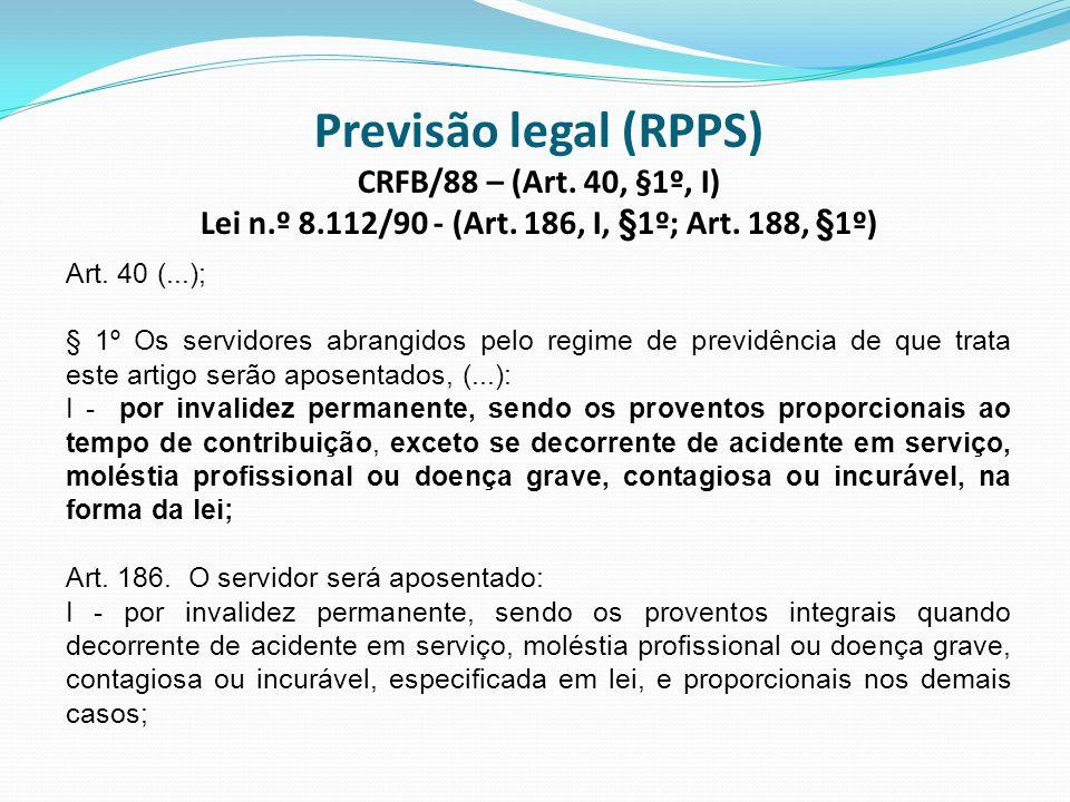 Previsão legal (RPPS) CRFB/88 – (Art. 40, §1º, I) Lei n.º 8.112/90 - (Art. 186, I, §1º; Art. 188, §1º) Art. 40 (...); § 1º Os servidores abrangidos pe