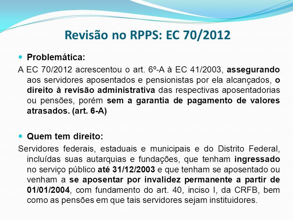 Revisão no RPPS: EC 70/2012 Problemática: A EC 70/2012 acrescentou o art. 6º-A à EC 41/2003, assegurando aos servidores aposentados e pensionistas por
