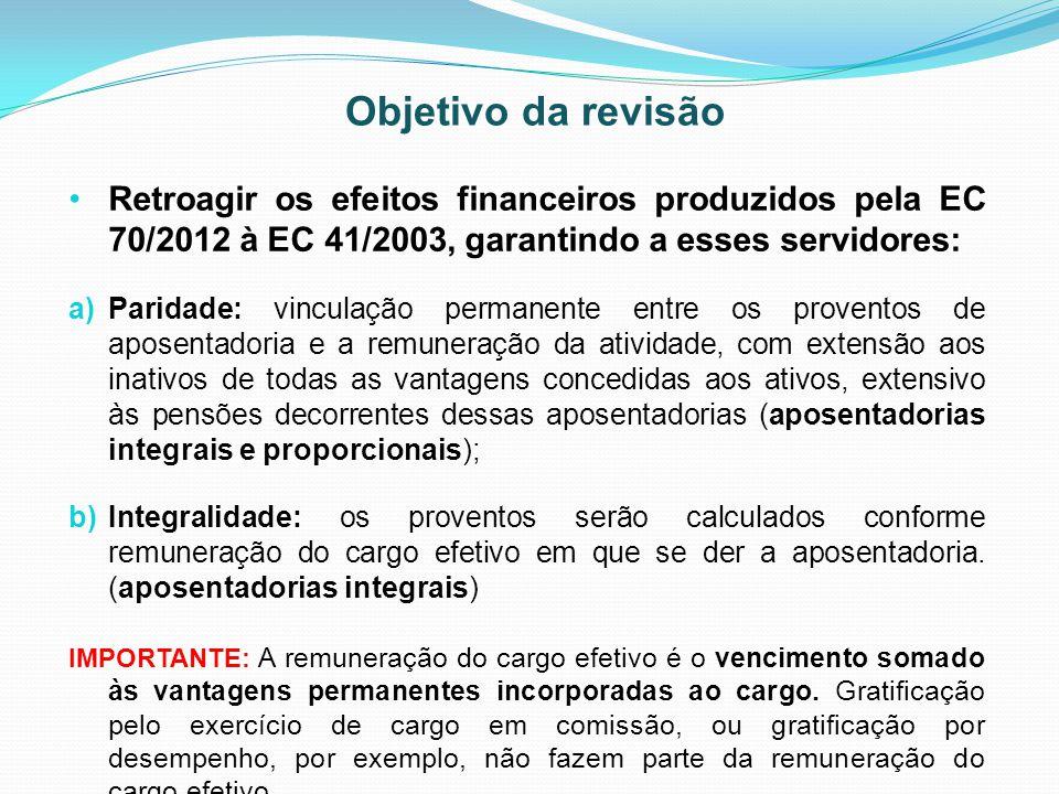 Objetivo da revisão Retroagir os efeitos financeiros produzidos pela EC 70/2012 à EC 41/2003, garantindo a esses servidores: a)Paridade: vinculação pe