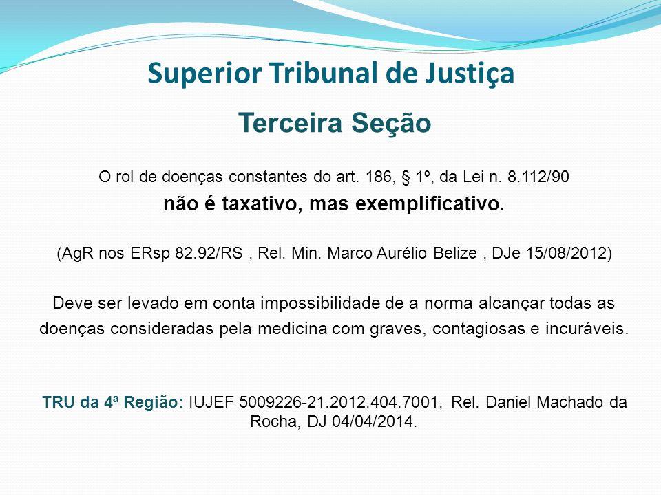 Superior Tribunal de Justiça Terceira Seção O rol de doenças constantes do art. 186, § 1º, da Lei n. 8.112/90 não é taxativo, mas exemplificativo. (Ag