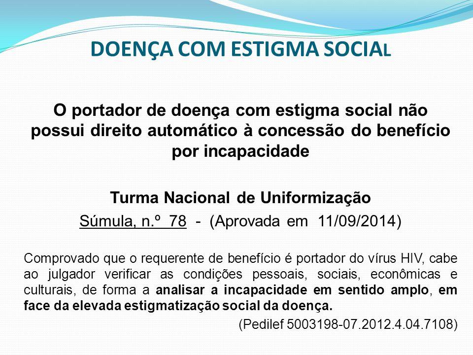DOENÇA COM ESTIGMA SOCIA L O portador de doença com estigma social não possui direito automático à concessão do benefício por incapacidade Turma Nacio