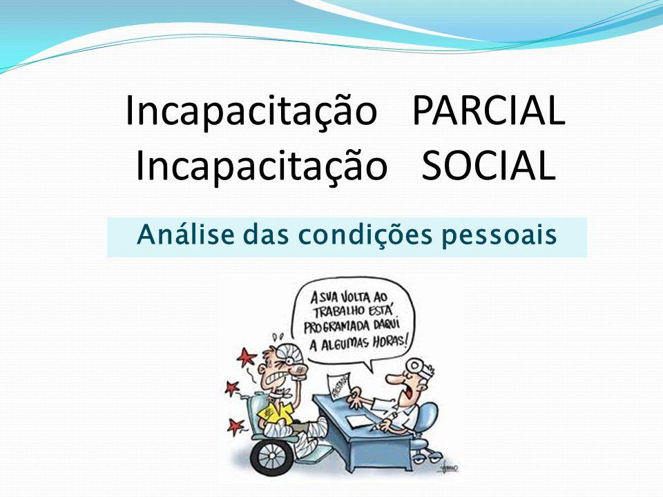 Condições pessoais  Incapacitação parcial permanente e limitação  Concepção biopsicossocial Deve ser levado em conta não apenas o diagnóstico médico, mas igualmente a limitação imposta pelas condições pessoais, sociais e culturais do segurado.