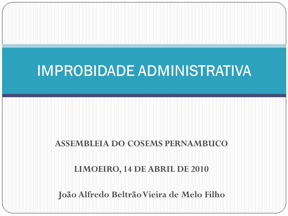 ASSEMBLEIA DO COSEMS PERNAMBUCO LIMOEIRO, 14 DE ABRIL DE 2010 João Alfredo Beltrão Vieira de Melo Filho IMPROBIDADE ADMINISTRATIVA