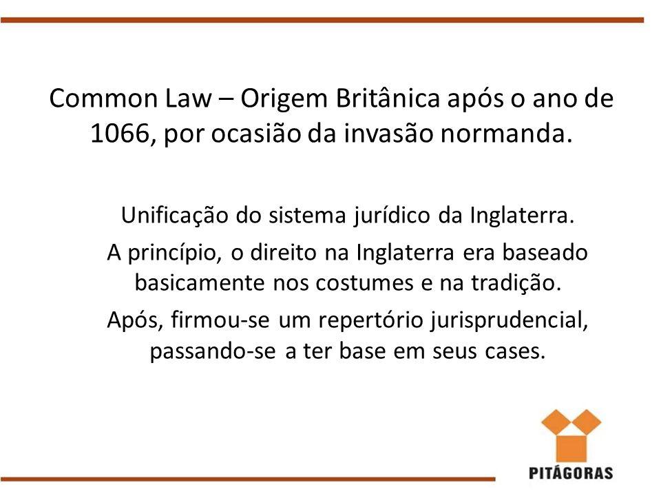 Common Law – Origem Britânica após o ano de 1066, por ocasião da invasão normanda. Unificação do sistema jurídico da Inglaterra. A princípio, o direit