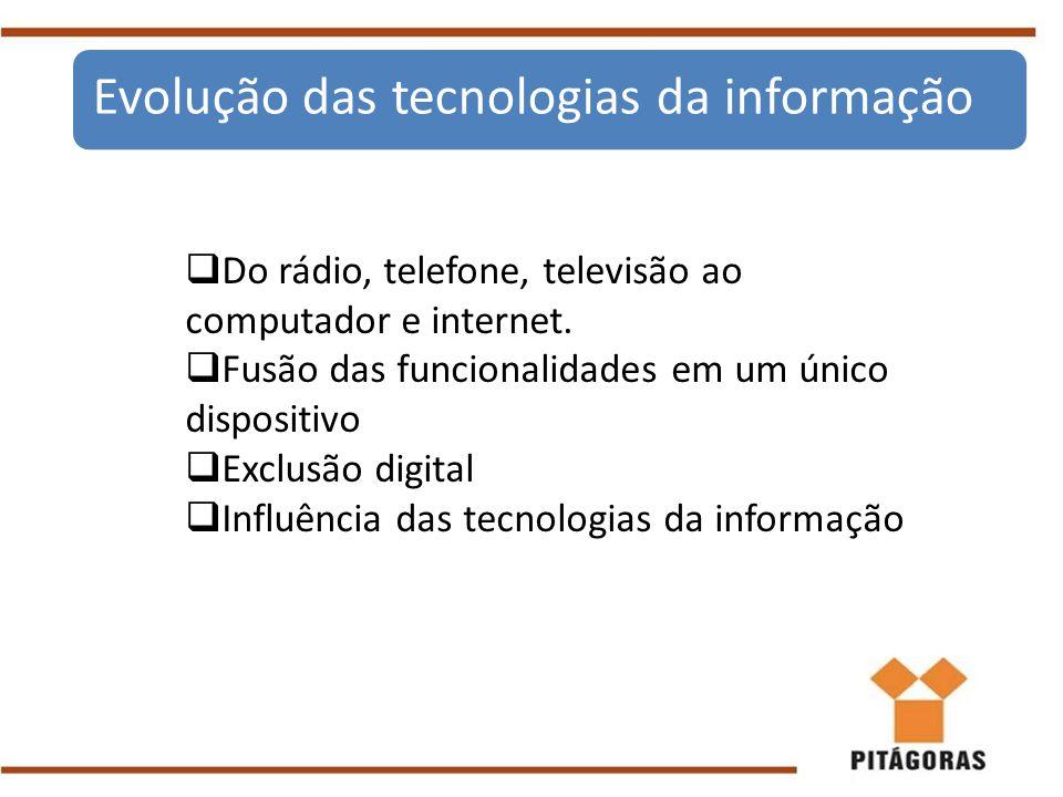  Do rádio, telefone, televisão ao computador e internet.  Fusão das funcionalidades em um único dispositivo  Exclusão digital  Influência das tecn