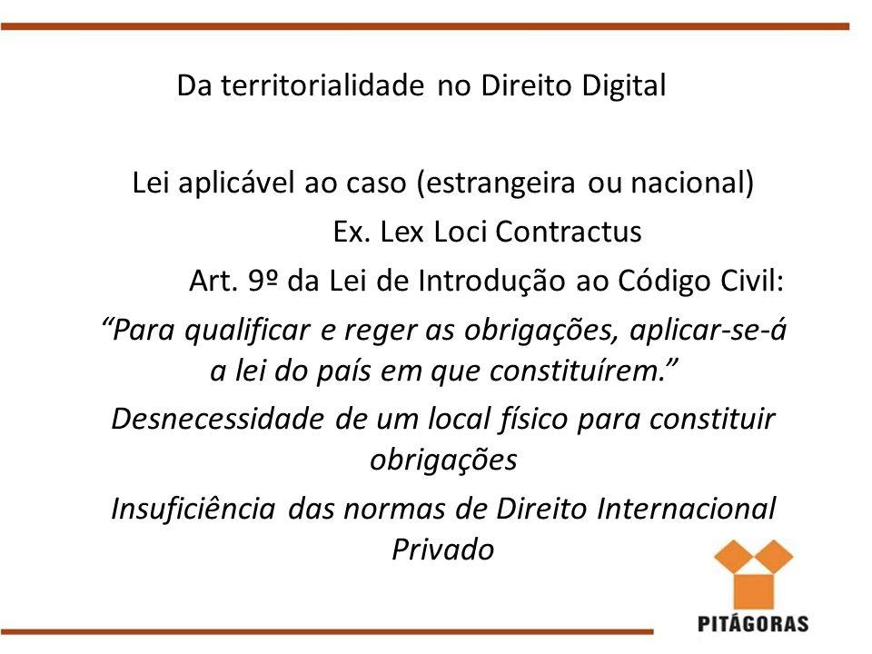 Da territorialidade no Direito Digital Lei aplicável ao caso (estrangeira ou nacional) Ex. Lex Loci Contractus Art. 9º da Lei de Introdução ao Código