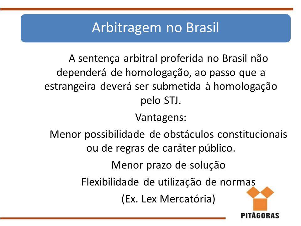 A sentença arbitral proferida no Brasil não dependerá de homologação, ao passo que a estrangeira deverá ser submetida à homologação pelo STJ. Vantagen