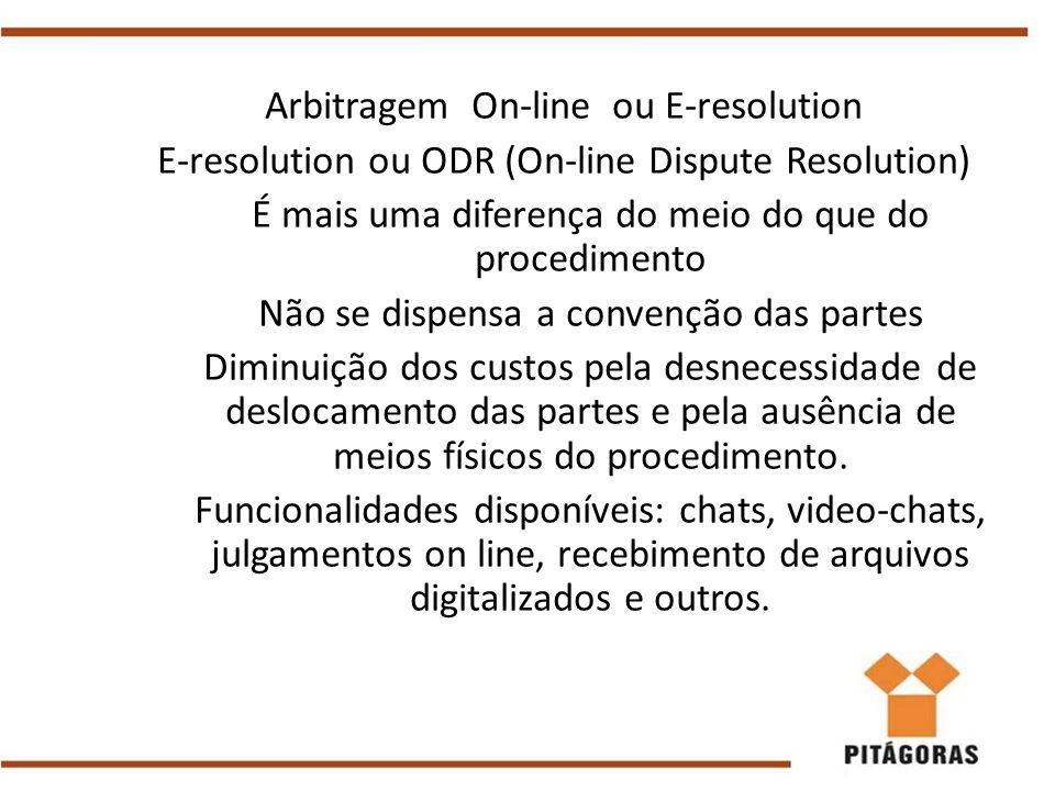 Arbitragem On-line ou E-resolution E-resolution ou ODR (On-line Dispute Resolution) É mais uma diferença do meio do que do procedimento Não se dispens