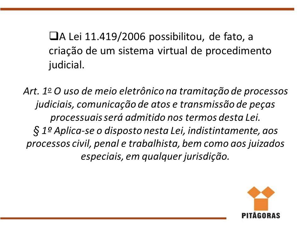  A Lei 11.419/2006 possibilitou, de fato, a criação de um sistema virtual de procedimento judicial. Art. 1 o O uso de meio eletrônico na tramitação d