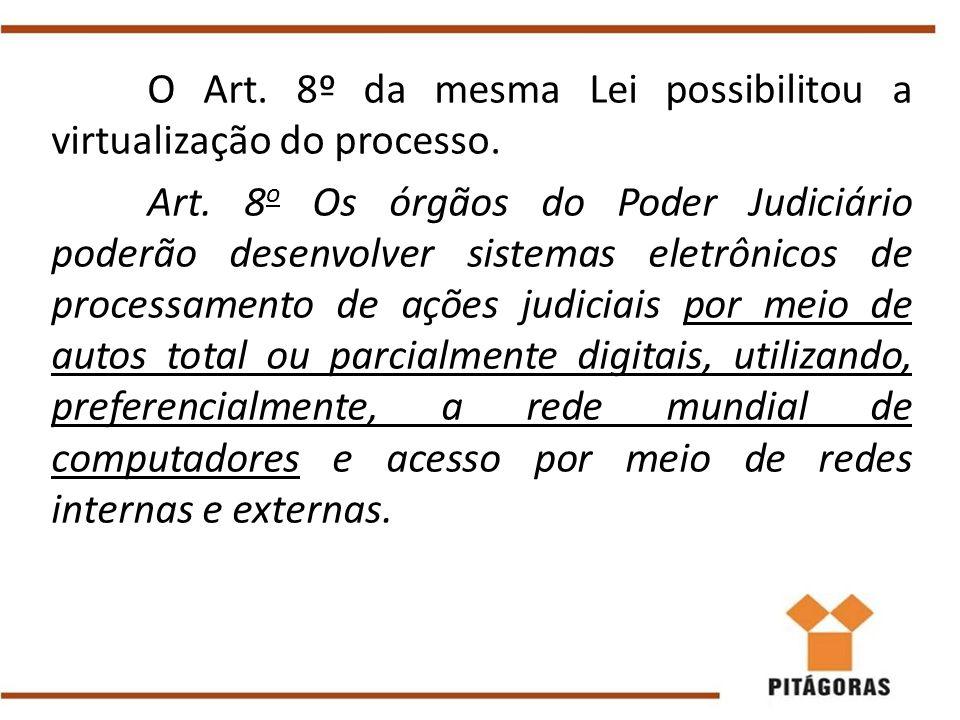 O Art. 8º da mesma Lei possibilitou a virtualização do processo. Art. 8 o Os órgãos do Poder Judiciário poderão desenvolver sistemas eletrônicos de pr