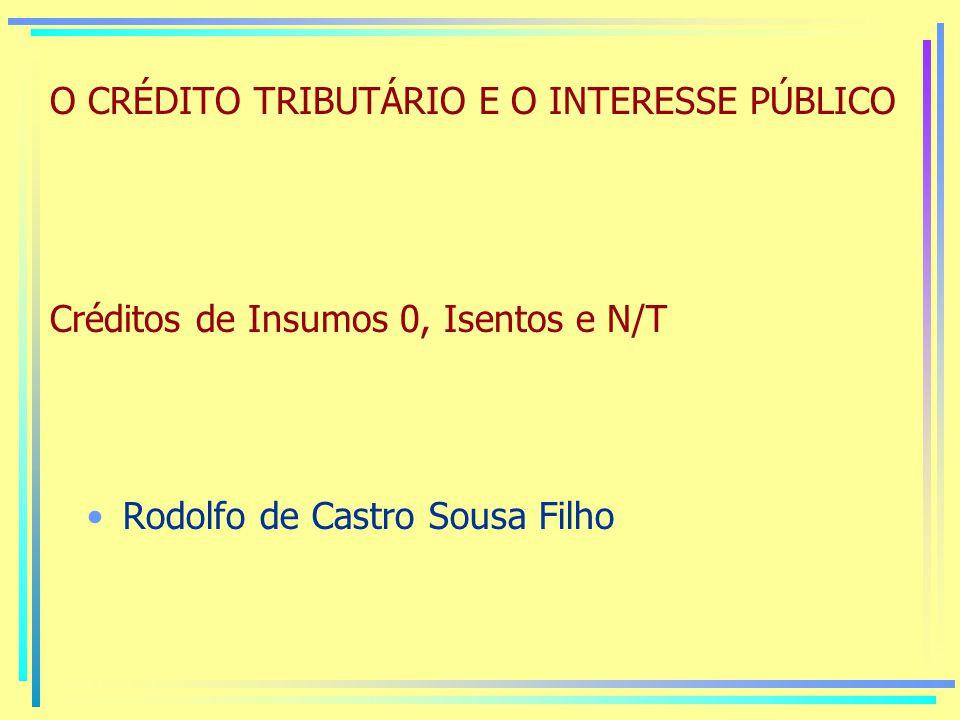 O CRÉDITO TRIBUTÁRIO E O INTERESSE PÚBLICO Créditos de Insumos 0, Isentos e N/T Rodolfo de Castro Sousa Filho