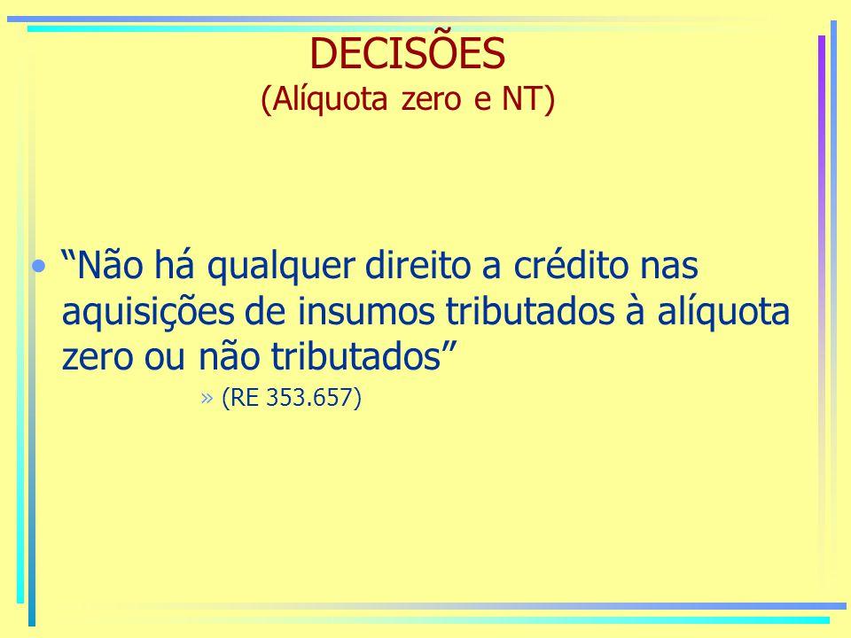 DECISÕES (Alíquota zero e NT) Não há qualquer direito a crédito nas aquisições de insumos tributados à alíquota zero ou não tributados »(RE 353.657)