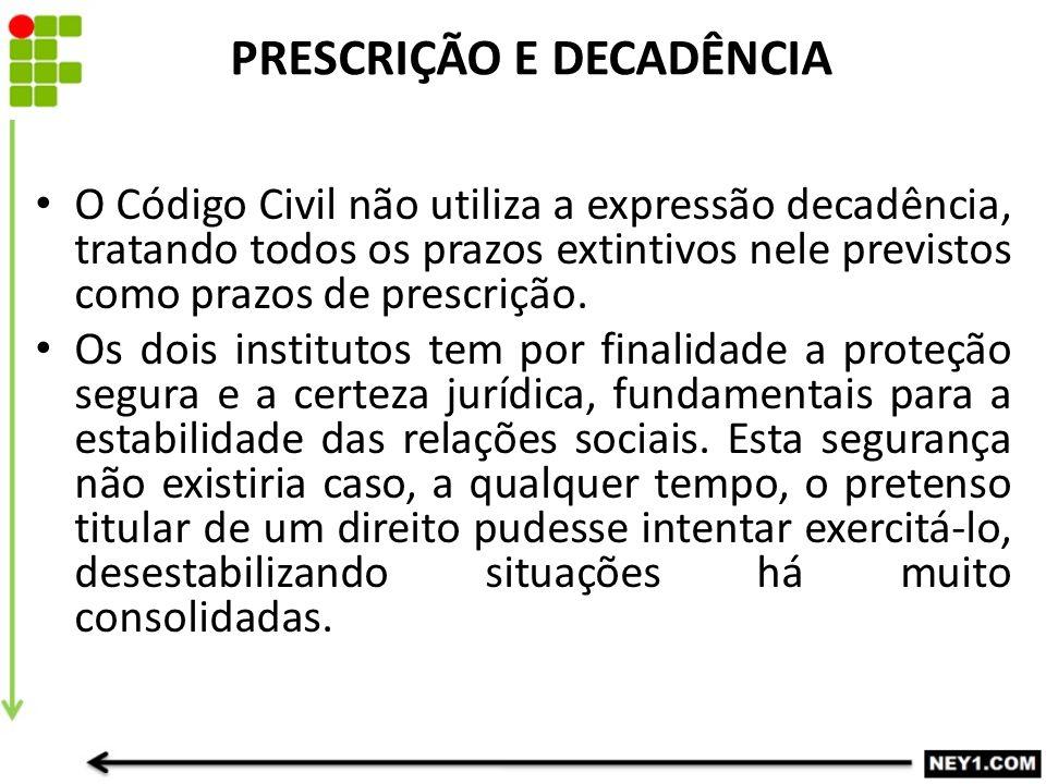 PRESCRIÇÃO E DECADÊNCIA O Código Civil não utiliza a expressão decadência, tratando todos os prazos extintivos nele previstos como prazos de prescriçã