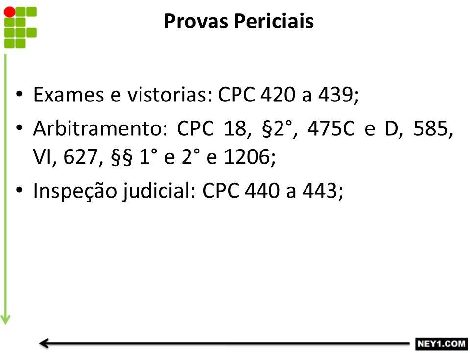 Provas Periciais Exames e vistorias: CPC 420 a 439; Arbitramento: CPC 18, §2°, 475C e D, 585, VI, 627, §§ 1° e 2° e 1206; Inspeção judicial: CPC 440 a