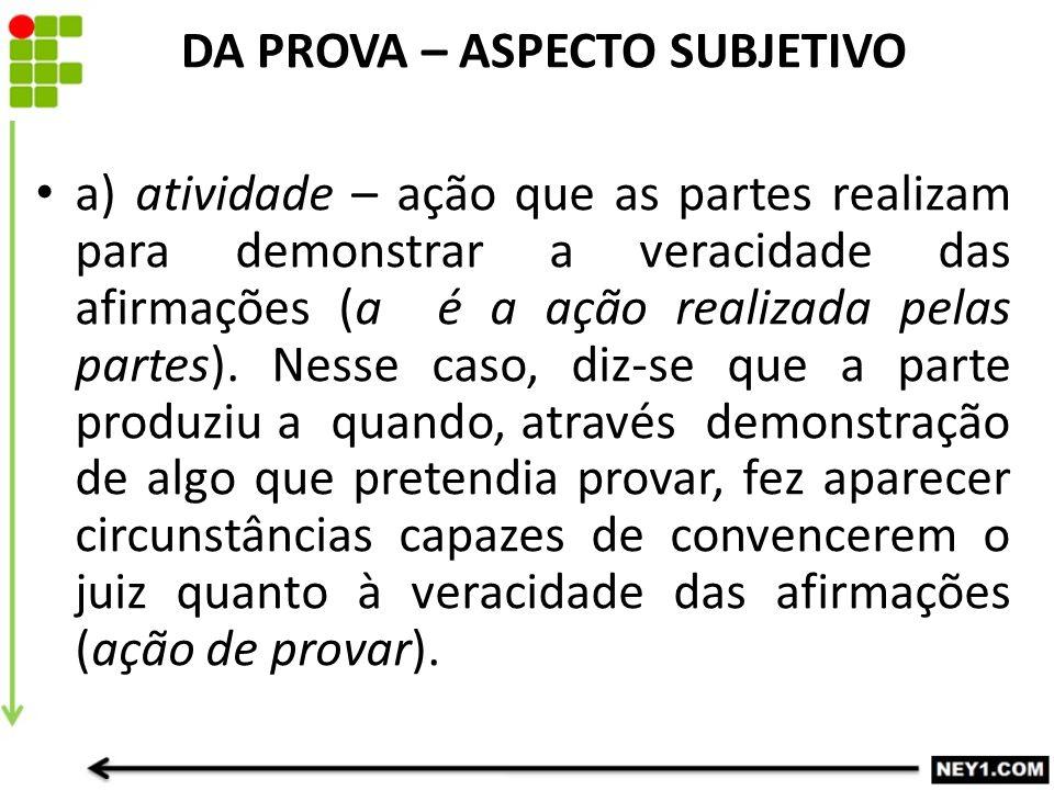 DA PROVA – ASPECTO SUBJETIVO a) atividade – ação que as partes realizam para demonstrar a veracidade das afirmações (a é a ação realizada pelas partes
