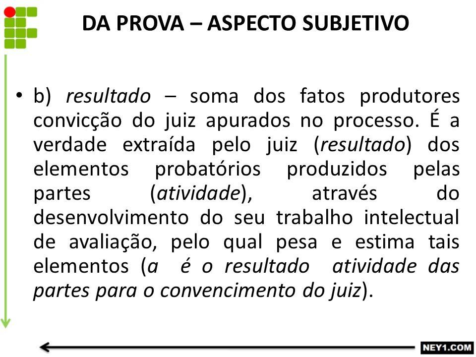 b) resultado – soma dos fatos produtores convicção do juiz apurados no processo. É a verdade extraída pelo juiz (resultado) dos elementos probatórios