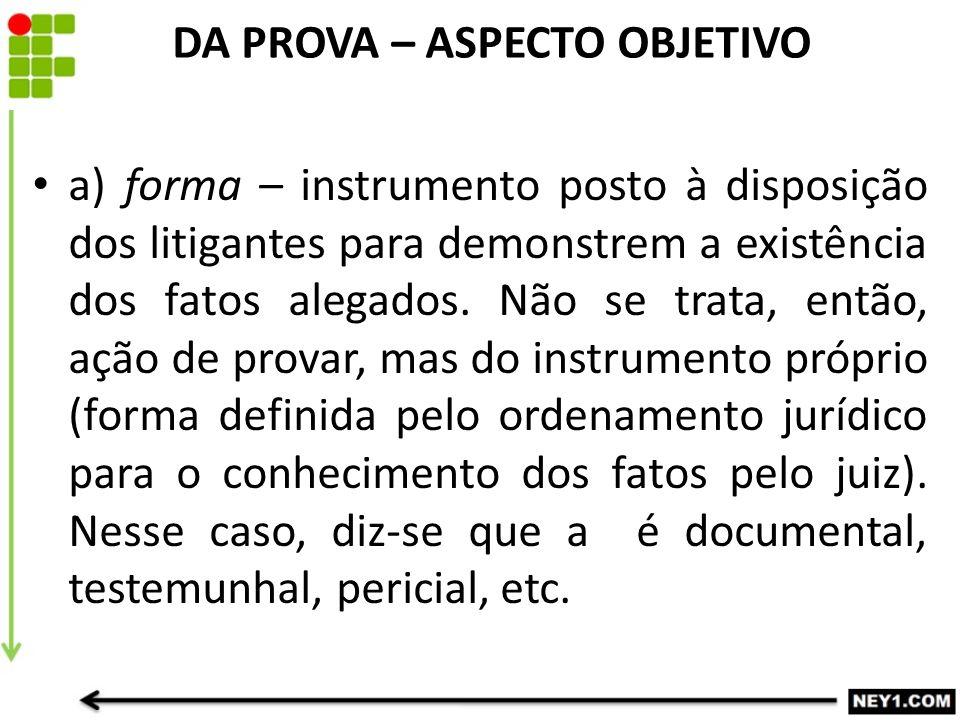 DA PROVA – ASPECTO OBJETIVO a) forma – instrumento posto à disposição dos litigantes para demonstrem a existência dos fatos alegados. Não se trata, en