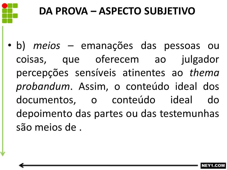 b) meios – emanações das pessoas ou coisas, que oferecem ao julgador percepções sensíveis atinentes ao thema probandum. Assim, o conteúdo ideal dos do
