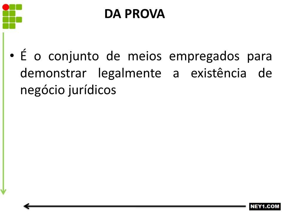 DA PROVA É o conjunto de meios empregados para demonstrar legalmente a existência de negócio jurídicos