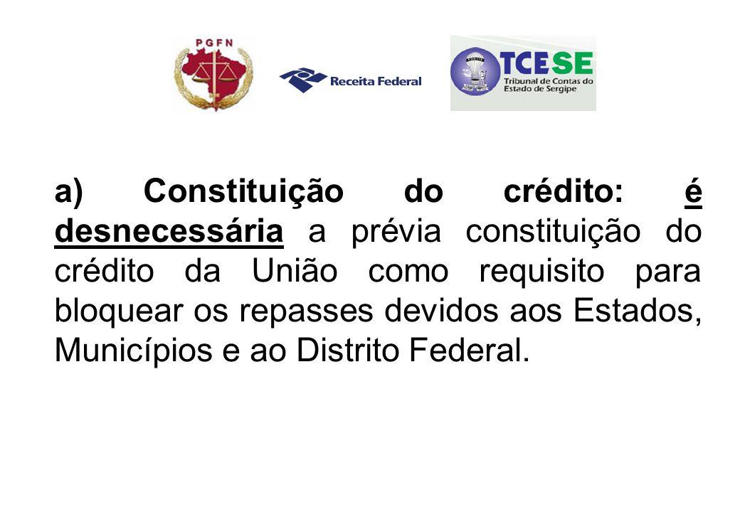 a) Constituição do crédito: é desnecessária a prévia constituição do crédito da União como requisito para bloquear os repasses devidos aos Estados, Municípios e ao Distrito Federal.