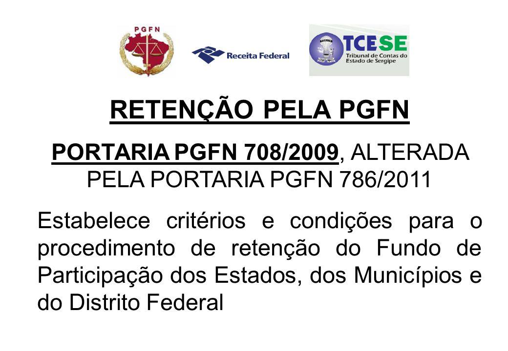RETENÇÃO PELA PGFN PORTARIA PGFN 708/2009, ALTERADA PELA PORTARIA PGFN 786/2011 Estabelece critérios e condições para o procedimento de retenção do Fundo de Participação dos Estados, dos Municípios e do Distrito Federal