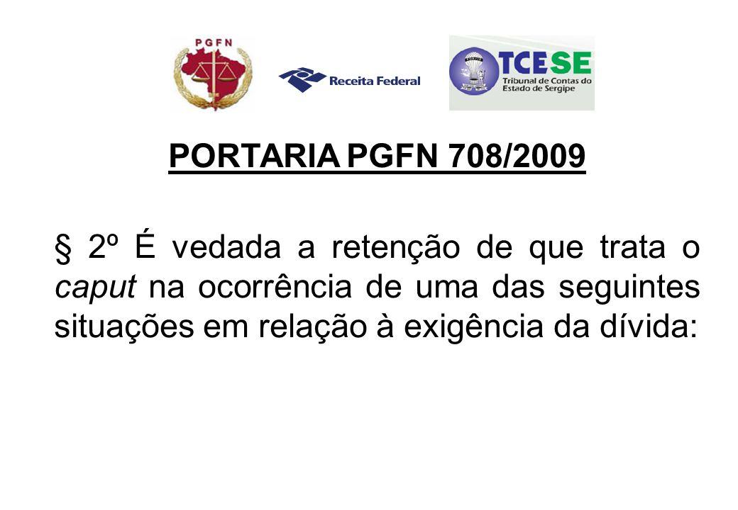 PORTARIA PGFN 708/2009 § 2º É vedada a retenção de que trata o caput na ocorrência de uma das seguintes situações em relação à exigência da dívida: