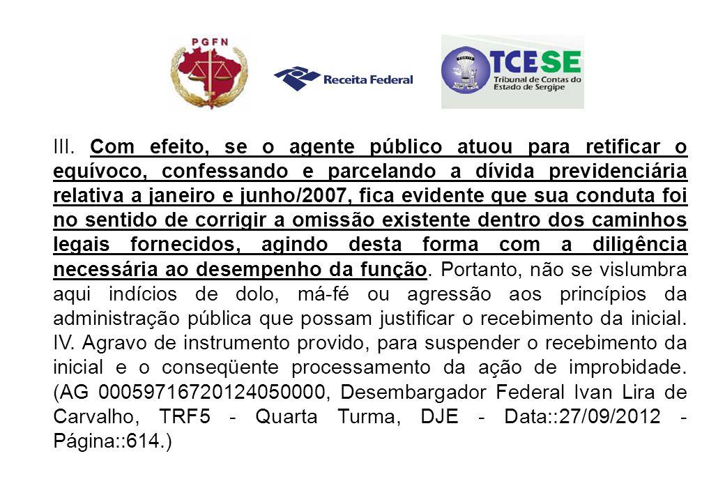 III. Com efeito, se o agente público atuou para retificar o equívoco, confessando e parcelando a dívida previdenciária relativa a janeiro e junho/2007
