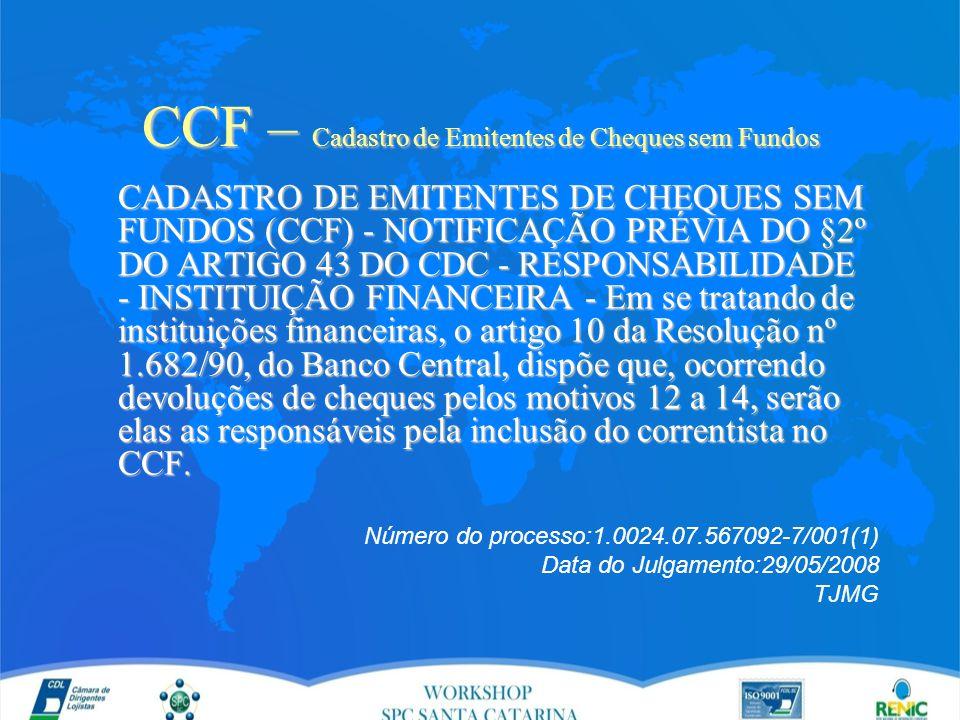 CCF – Cadastro de Emitentes de Cheques sem Fundos CADASTRO DE EMITENTES DE CHEQUES SEM FUNDOS (CCF) - NOTIFICAÇÃO PRÉVIA DO §2º DO ARTIGO 43 DO CDC - RESPONSABILIDADE - INSTITUIÇÃO FINANCEIRA - Em se tratando de instituições financeiras, o artigo 10 da Resolução nº 1.682/90, do Banco Central, dispõe que, ocorrendo devoluções de cheques pelos motivos 12 a 14, serão elas as responsáveis pela inclusão do correntista no CCF.