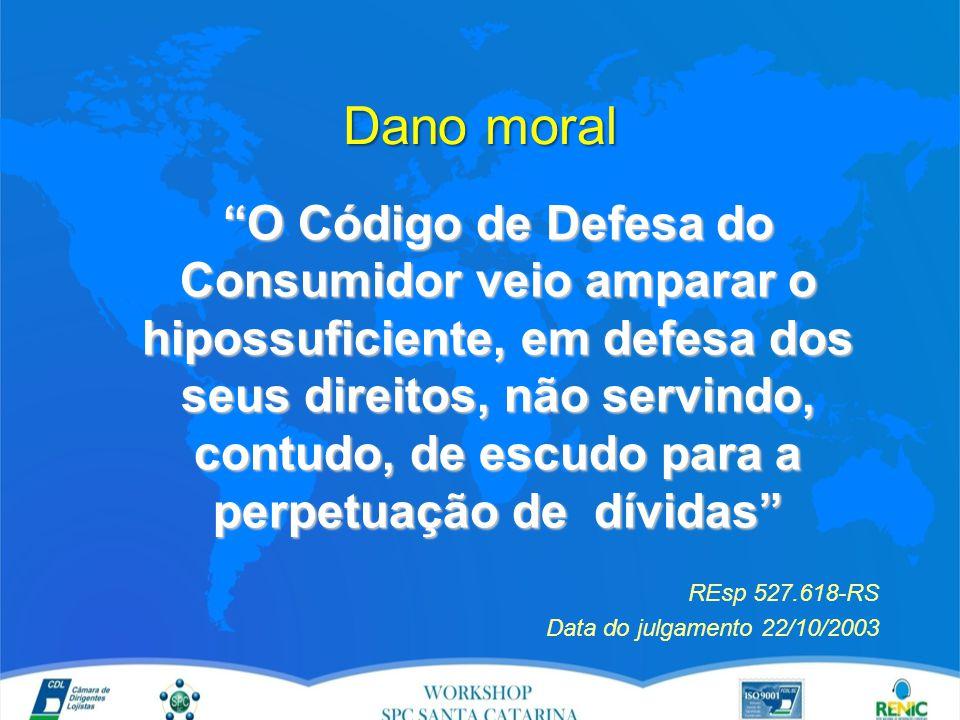 Dano moral O Código de Defesa do Consumidor veio amparar o hipossuficiente, em defesa dos seus direitos, não servindo, contudo, de escudo para a perpetuação de dívidas REsp 527.618-RS Data do julgamento 22/10/2003