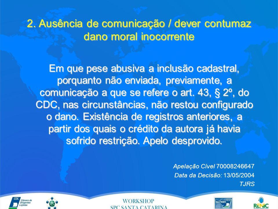 2. Ausência de comunicação / dever contumaz dano moral inocorrente Em que pese abusiva a inclusão cadastral, porquanto não enviada, previamente, a com