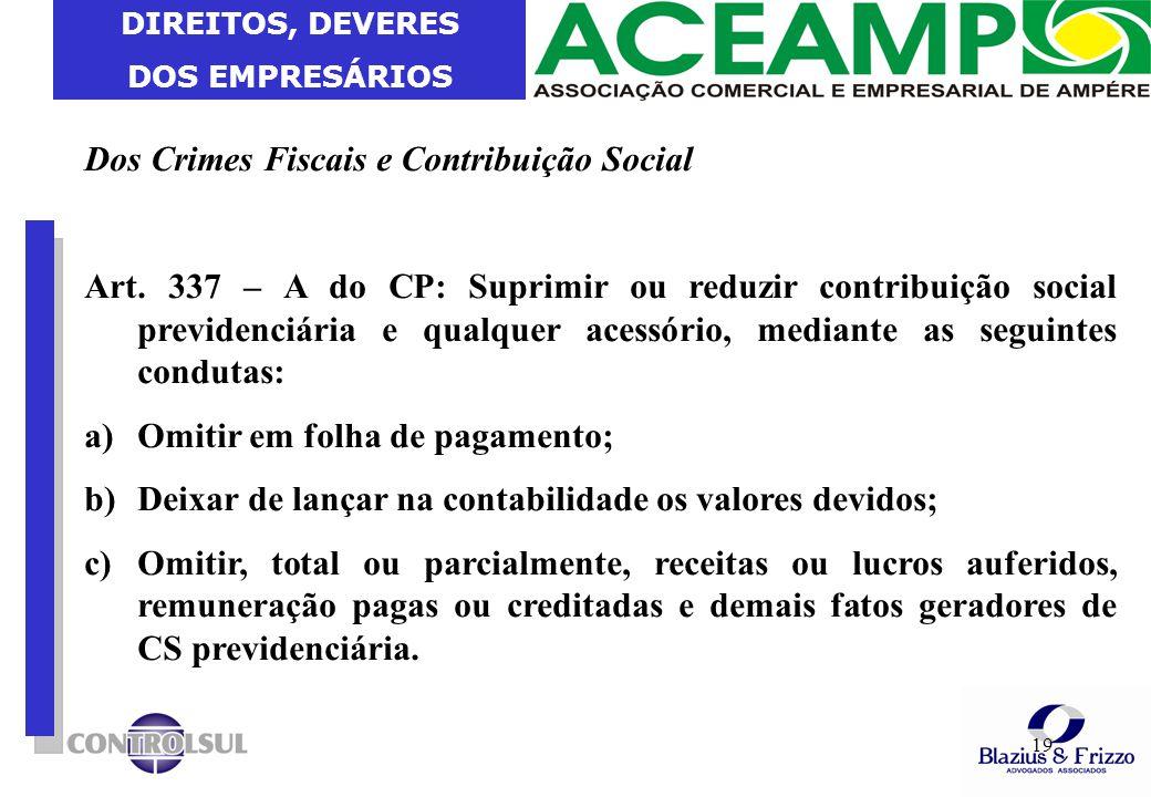 DIREITOS, DEVERES DOS EMPRESÁRIOS 19 Dos Crimes Fiscais e Contribuição Social Art. 337 – A do CP: Suprimir ou reduzir contribuição social previdenciár