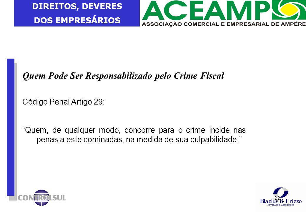"""DIREITOS, DEVERES DOS EMPRESÁRIOS 22 Quem Pode Ser Responsabilizado pelo Crime Fiscal Código Penal Artigo 29: """"Quem, de qualquer modo, concorre para o"""