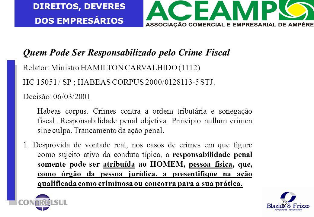 DIREITOS, DEVERES DOS EMPRESÁRIOS 23 Quem Pode Ser Responsabilizado pelo Crime Fiscal Relator: Ministro HAMILTON CARVALHIDO (1112) HC 15051 / SP ; HAB