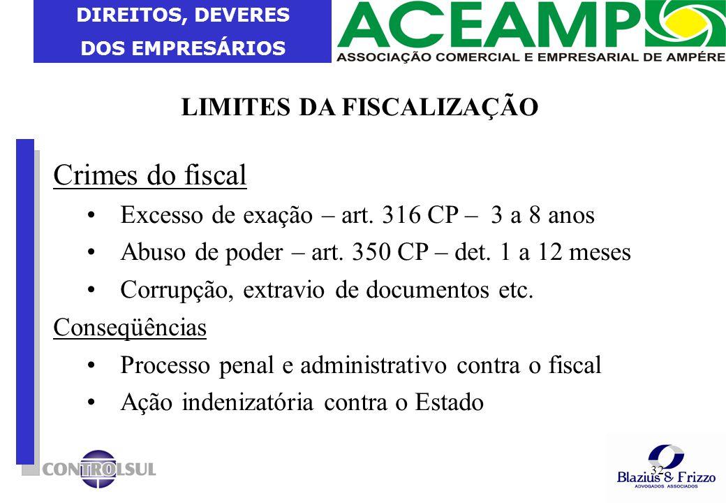 DIREITOS, DEVERES DOS EMPRESÁRIOS 32 LIMITES DA FISCALIZAÇÃO Crimes do fiscal Excesso de exação – art. 316 CP – 3 a 8 anos Abuso de poder – art. 350 C