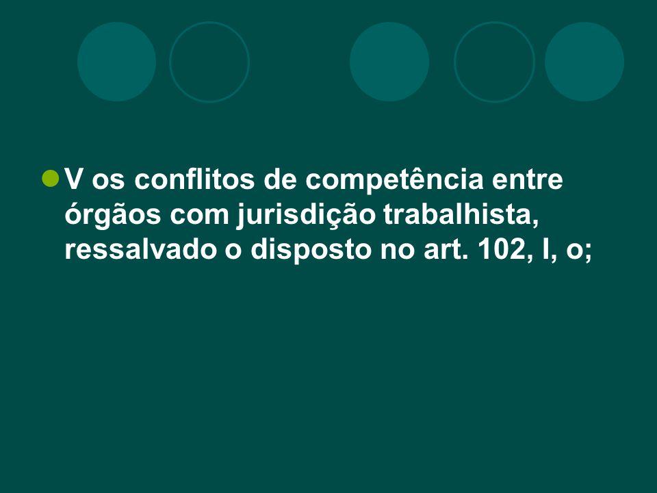 V os conflitos de competência entre órgãos com jurisdição trabalhista, ressalvado o disposto no art. 102, I, o;