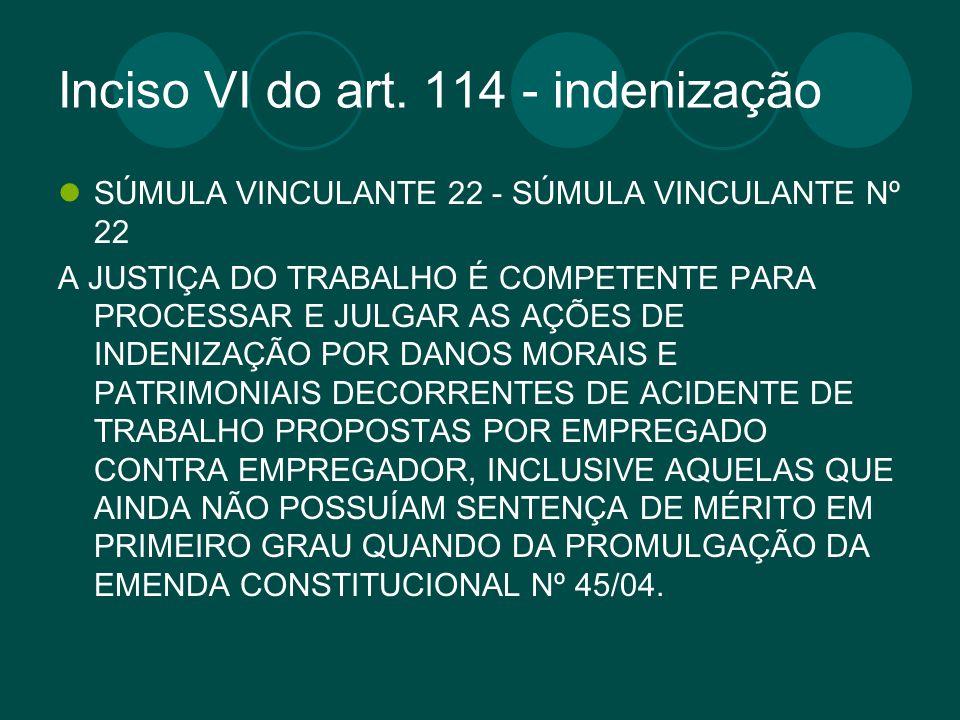 Inciso VI do art. 114 - indenização SÚMULA VINCULANTE 22 - SÚMULA VINCULANTE Nº 22 A JUSTIÇA DO TRABALHO É COMPETENTE PARA PROCESSAR E JULGAR AS AÇÕES