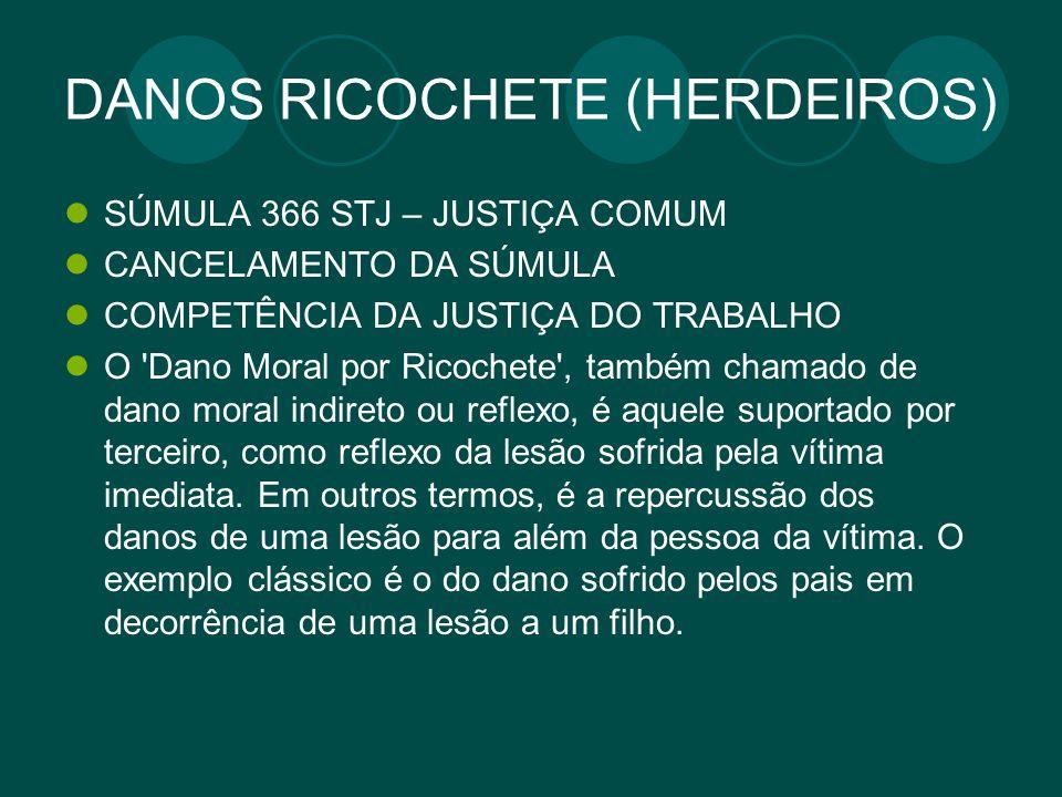DANOS RICOCHETE (HERDEIROS) SÚMULA 366 STJ – JUSTIÇA COMUM CANCELAMENTO DA SÚMULA COMPETÊNCIA DA JUSTIÇA DO TRABALHO O 'Dano Moral por Ricochete', tam