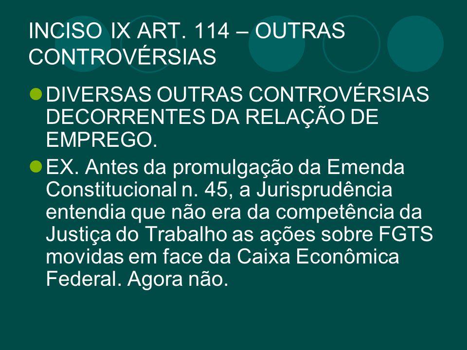 INCISO IX ART. 114 – OUTRAS CONTROVÉRSIAS DIVERSAS OUTRAS CONTROVÉRSIAS DECORRENTES DA RELAÇÃO DE EMPREGO. EX. Antes da promulgação da Emenda Constitu