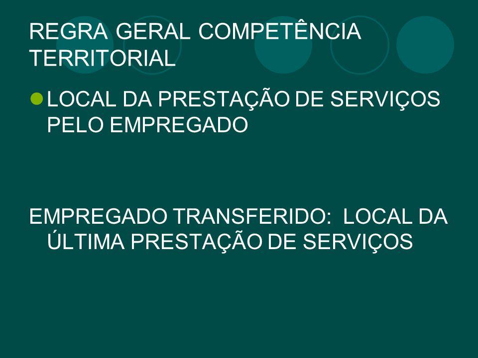 REGRA GERAL COMPETÊNCIA TERRITORIAL LOCAL DA PRESTAÇÃO DE SERVIÇOS PELO EMPREGADO EMPREGADO TRANSFERIDO: LOCAL DA ÚLTIMA PRESTAÇÃO DE SERVIÇOS