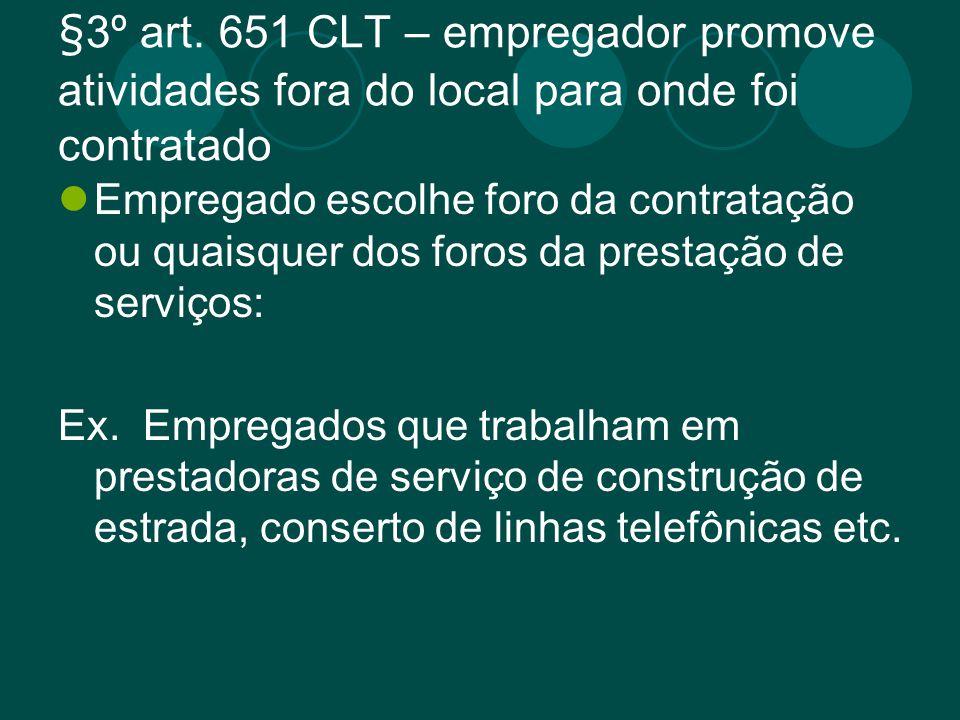 §3º art. 651 CLT – empregador promove atividades fora do local para onde foi contratado Empregado escolhe foro da contratação ou quaisquer dos foros d
