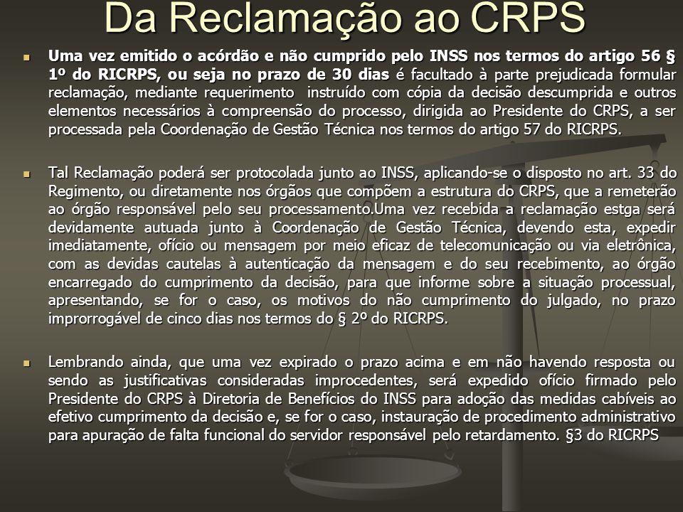 Da Reclamação ao CRPS Uma vez emitido o acórdão e não cumprido pelo INSS nos termos do artigo 56 § 1º do RICRPS, ou seja no prazo de 30 dias é facultado à parte prejudicada formular reclamação, mediante requerimento instruído com cópia da decisão descumprida e outros elementos necessários à compreensão do processo, dirigida ao Presidente do CRPS, a ser processada pela Coordenação de Gestão Técnica nos termos do artigo 57 do RICRPS.