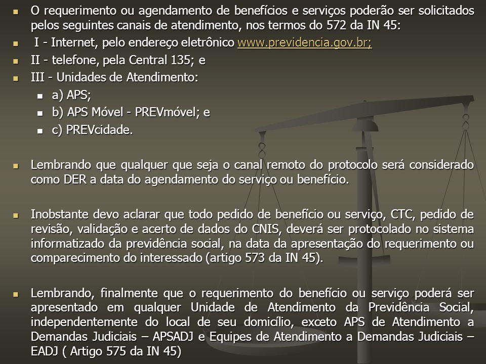O requerimento ou agendamento de benefícios e serviços poderão ser solicitados pelos seguintes canais de atendimento, nos termos do 572 da IN 45: O requerimento ou agendamento de benefícios e serviços poderão ser solicitados pelos seguintes canais de atendimento, nos termos do 572 da IN 45: I - Internet, pelo endereço eletrônico www.previdencia.gov.br; I - Internet, pelo endereço eletrônico www.previdencia.gov.br;www.previdencia.gov.br; II - telefone, pela Central 135; e II - telefone, pela Central 135; e III - Unidades de Atendimento: III - Unidades de Atendimento: a) APS; a) APS; b) APS Móvel - PREVmóvel; e b) APS Móvel - PREVmóvel; e c) PREVcidade.