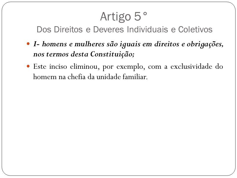 Artigo 5° Dos Direitos e Deveres Individuais e Coletivos I- homens e mulheres são iguais em direitos e obrigações, nos termos desta Constituição; Este