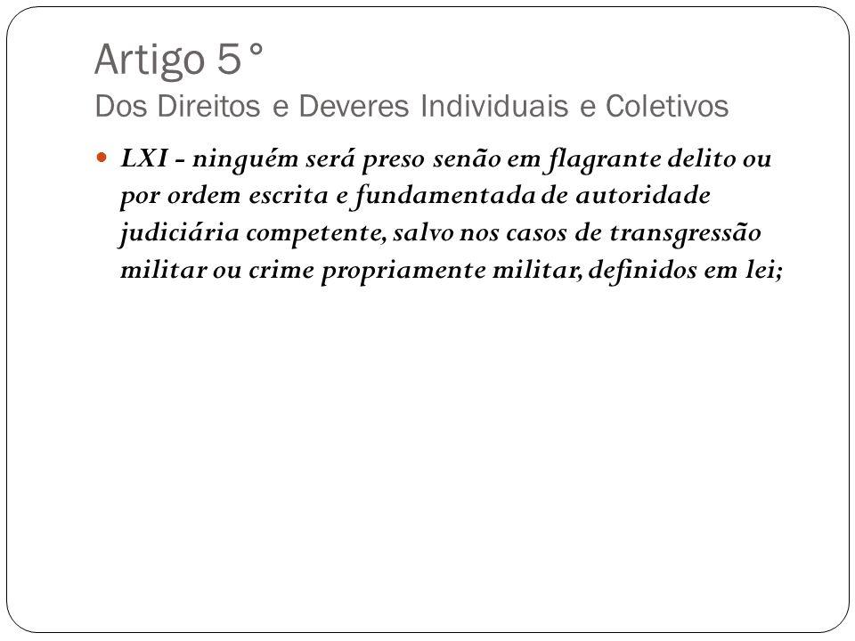 Artigo 5° Dos Direitos e Deveres Individuais e Coletivos LXI - ninguém será preso senão em flagrante delito ou por ordem escrita e fundamentada de aut